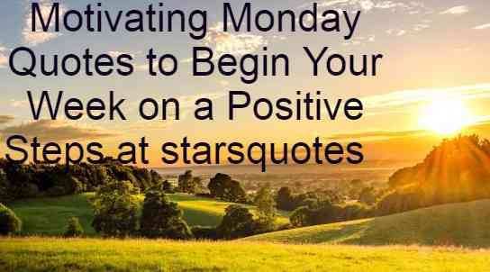 Motivating Monday Quotes to Begin Your Week on a Positive Steps at starsquotes