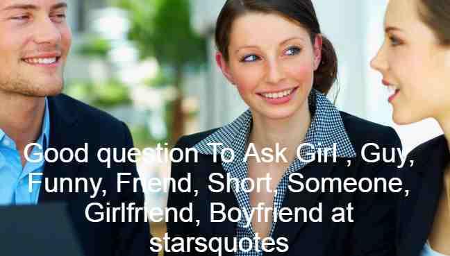 Good question To Ask Girl , Guy, Funny, Friend, Short, Girlfriend,Love, Girls, Someone,Bestfriend, Lover, Boyfriend at starsquotes