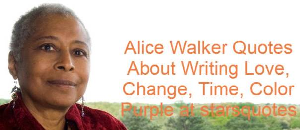 Alice Walker grew up to become a renowned novelist, essayist, and poet. She is renowned for her novel The Color Purple in 1982, which received the Pulitzer Prize for Fiction in 1983, and was soon adapted by Steven Spielberg for the big screen. Walker is also known as a activist for her work. Alice Walker Quotes Read below.