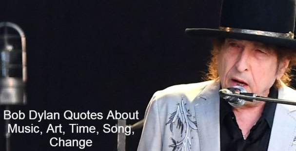 Bob Dylan Quotes About Music, Art, Time, Song, Change