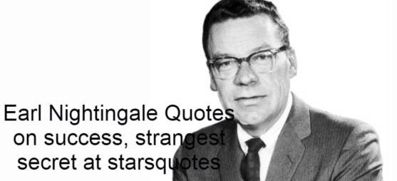 """Earl Nightingale (March 12, 1921-March 25, 1989) was an United states radio speaker and author, mostly dealing with the subjects of creation, inspiration, and meaningful life of human character. He write many beautiful and motivational Quotes. He was the voice of Sky King, the hero of a radio adventure show, during the early 1950s, and was a WGN radio program host from 1950 to 1956. Nightingale was the author of The Strangest Secret, which economist Terry Savage called """"one of the great motivational books of all time."""" After the war, Nightingale started working in the radio industry, which ultimately led to work as a motivational s. Nightingale was influenced by Napoleon Hill during the autumn of 1949 while reading Think and Grow Rich. Quoting from the official website of the Earl Nightingale: """"When he was 29 years old, Earl's enlightenment came to him as a bolt out of the blue while reading, Think and Grow Rich. It came when he realized that the six words he read were the answer to the question he was searching for! That, 'we are what we think about.' He realized that he had read the same truth again and again, from the Ne."""