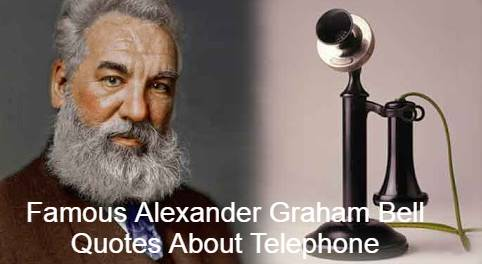 Famous Alexander Graham Bell Quotes About Telephone, He is an American Inventor, Scientist, Engineer, Creating First Practical Telephone