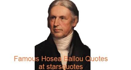 Famous Hosea Ballou Quotes at starsquotes. Ballou Hosea, D.D. (April 30-June 7, 1852) was an American clergyman and theological scholar.