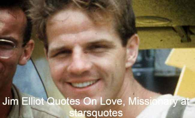 Jim Elliot Quotes On Love, Missionary at starsquotes, He was Christian missionary and one of five killed in Operation Auca, evangelize Ecuadorian Huaorani .