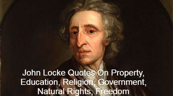 John Locke Quotes On Property, Education, Religion, Government, Natural Rights, Freedom, social contract, Meaning, life liberty and property, Best Quotes