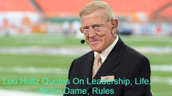 Louis Leo Holtz is a former football player, coach and analyst. Louis Holtz is born on January 6th 1937. He worked at the University of William & Mary (1969-1971), at North Carolina State University (1972-1975) and at New York Jets (1976), at Arkansas University (1977-1983), at Minnesota University (1984-85), at Notre Dame University (1986-96).