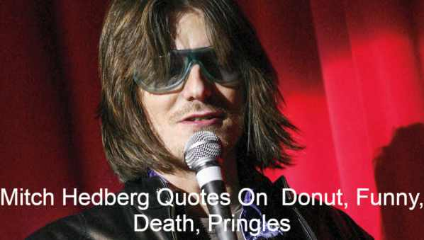 Mitch Hedberg Quotes On Donut, Funny, Death, Pringles The American stand-up performer, Mitchell Lee Hedberg (February 24, 1968-29, 2005), was known for his surreal mood and fatalities. Usually his comedy featured brief, often one-line, jokes mixed with nonsense. Comedy and staged personality Hedberg created a following after him, with the crowd shouting his jokes even before he can finish them. He died in 2005 from an overdose of cocaine and heroin drugs but his death could have been due to a heart defect. The son of Mary (born Schimsha) and Arne Hedberg were born in Saint Paul in Minnesota on 24 February 1968. He was Swedish, Czech and German descending (from his father's grandfather).