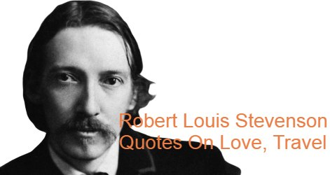 Robert Louis Stevenson Quotes On Love, Travel. Scottish novelist and travel writer, most noted for Treasure Island, Kidnapped, Dr Jekyll .Robert Louis Stevenson (13 November 1850-3 December 1894) was a Scottish novelist and travel writer, most noted for Treasure Island, Kidnapped, Dr Jekyll and Mr Hyde's Strange Case, and A Child's Garden of Verses. Born and educated in Edinburgh, Stevenson suffered for much of his life from serious bronchial trouble but continued to write prolifically and travel widely in defiance of his poor health. As a young man, he mixed literary circles in London, and was encouraged by Andrew Lang, Edmund Gosse, Leslie Stephen and W. E. Henley, the last of whom at Treasure Island may have provided the model for Long John Silver.
