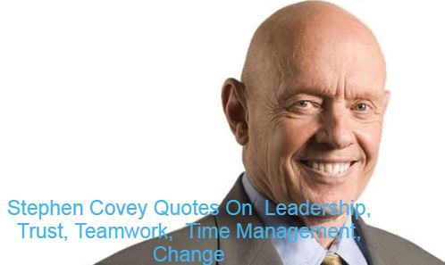 Stephen Covey Quotes On Leadership, Trust, Teamwork, Time Management, Change