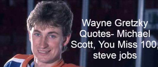 Wayne Gretzky Quotes- Michael Scott, You Miss 100, steve jobs, Wayne Douglas Gretzky CC ,Canadian professional ice hockey player , former head coach.