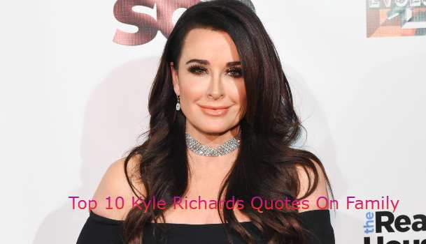 Top 10 Kyle Richards Quotes On Family