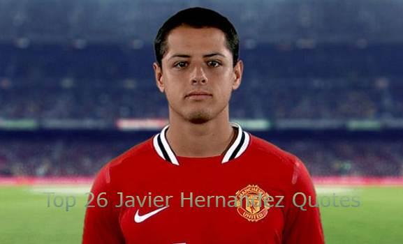 Javier Hernandez Quotes